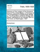 Opinions of the Judges of the Supreme Court of the United States, in the Case of the Proceedings of Charles River Bridge vs. the Proprietors of Warren Bridge and Others. Delivered at the January Term of the Court, at Washington, 1837
