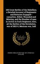 100 Great Battles of the Rebellion; A Detailed Account of Regiments and Batteries Engaged--Casualties, Killed, Wounded and Missing, and the Number of Men in Action in Each Regiment; Also, All the Battles of the Revolution, War of 1812-5, Mexican War, Indi