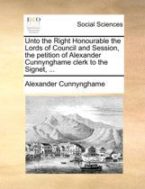 Unto the Right Honourable the Lords of Council and Session, the Petition of Alexander Cunnynghame Clerk to the Signet, ...