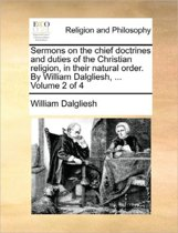 Sermons on the Chief Doctrines and Duties of the Christian Religion, in Their Natural Order. by William Dalgliesh, ... Volume 2 of 4