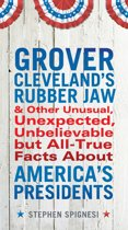 Grover Cleveland's Rubber Jaw and Other Unusual, Unexpected, Unbelievable But Al