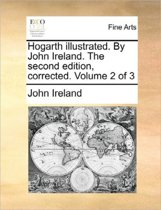 Hogarth Illustrated. by John Ireland. the Second Edition, Corrected. Volume 2 of 3