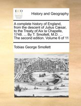 A Complete History of England, from the Descent of Julius Caesar, to the Treaty of AIX La Chapelle, 1748. ... by T. Smollett, M.D. ... the Second Edition. Volume 6 of 11