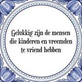 Tegeltje met Spreuk (Tegeltjeswijsheid): Gelukkig zijn de mensen die kinderen en vreemden te vriend hebben + Kado verpakking & Plakhanger