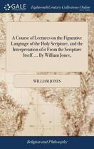 A Course of Lectures on the Figurative Language of the Holy Scripture, and the Interpretation of It from the Scripture Itself. ... by William Jones,