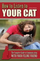 How to Listen to Your Cat: The Complete Guide to Communicating with Your Feline Friend