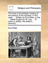 The Book of Knowledge, Treating of the Wisdom of the Ancients, in Four Parts. Written by Erra Pater, a Jew, ... Made English by W. Lilly, ... to Which Is Added, the Dealers Directory.