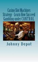 Casino Slot Machines Strategy - Learn How Succeed Gambling Under C.O.N.T.R.O.L.