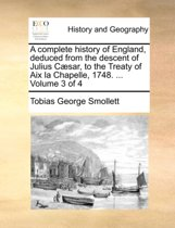 A Complete History of England, Deduced from the Descent of Julius Caesar, to the Treaty of AIX La Chapelle, 1748. ... Volume 3 of 4