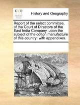 Report of the Select Committee, of the Court of Directors of the East India Company, Upon the Subject of the Cotton Manufacture of This Country