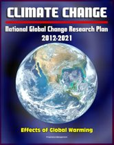 Climate Change and Global Warming: National Global Change Research Plan 2012-2021: A Strategic Plan For The U.S. Global Change Research Program, Carbon Dioxide, Sea Levels, Ecosystems, Models