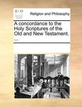 A Concordance to the Holy Scriptures of the Old and New Testament. ...