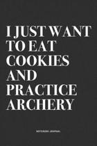 I Just Want To Eat Cookies And Practice Archery: A 6x9 Inch Notebook Diary Journal With A Bold Text Font Slogan On A Matte Cover and 120 Blank Lined P