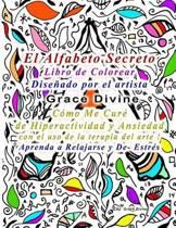 El Alfabeto Secreto Libro de Colorear Dise ado Por El Artista Grace Divine C mo Me Cur de Hiperactividad Y Ansiedad Con El USO de la Terapia del Arte! Aprenda a Relajarse Y De- Estr s