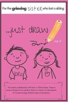 ...Just Draw. a Book for the Grieving Sister Who Has Lost a Sibling Vol. 9: A Memory Book/Sketchpad to Help the Younger Siblings Process Grief