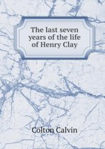 The Last Seven Years of the Life of Henry Clay