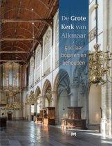 De Grote Kerk van Alkmaar. 500 jaar bouwen en behouden