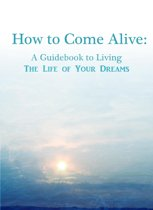 How To Come Alive: A Guidebook to Living the Life of Your Dreams