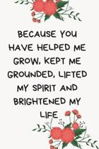 Because You Have Helped Me Grow, Kept Me Grounded, Lifted My Spirit and Brightened My Life