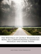 The Writings of George Washington Being His Correspondence Addresses Messages and Other Papers
