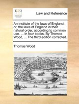 An Institute of the Laws of England; Or, the Laws of England in Their Natural Order, According to Common Use. ... in Four Books. by Thomas Wood, ... the Third Edition Corrected.