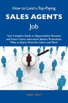 How to Land a Top-Paying Sales agents Job: Your Complete Guide to Opportunities, Resumes and Cover Letters, Interviews, Salaries, Promotions, What to Expect From Recruiters and More