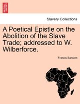 A Poetical Epistle on the Abolition of the Slave Trade; Addressed to W. Wilberforce.