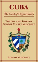 Cuba: Land of Opportunity - the Life and Times of George Clarke Musgrave