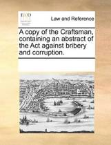 A Copy of the Craftsman, Containing an Abstract of the ACT Against Bribery and Corruption.