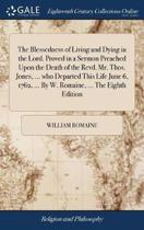 The Blessedness of Living and Dying in the Lord. Proved in a Sermon Preached Upon the Death of the Revd. Mr. Thos. Jones, ... Who Departed This Life June 6, 1762, ... by W. Romaine, ... the Eighth Edition