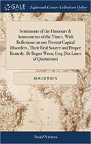 Sentiments of the Humours & Amusements of the Times, with Reflexions on Our Present Capital Disorders, Their Real Source and Proper Remedy. by Roger Wren, Esq; [six Lines of Quotations]