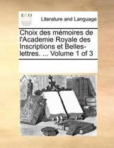 Choix Des Memoires de L'Academie Royale Des Inscriptions Et Belles-Lettres. ... Volume 1 of 3
