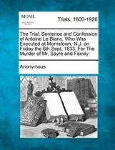 The Trial, Sentence and Confession of Antoine Le Blanc, Who Was Executed at Morristown, N.J. on Friday the 6th Sept. 1833. for the Murder of Mr. Sayre and Family