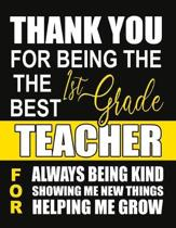 Thank You for Being the Best 1st Grade Teacher For Always Being Kind Showing Me New Things Helping Me Grow: Teacher Notebook, Journal or Planner for T