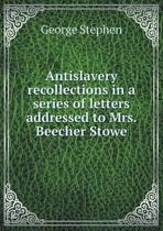 Antislavery Recollections in a Series of Letters Addressed to Mrs. Beecher Stowe