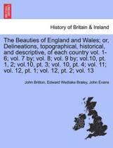 The Beauties of England and Wales; Or, Delineations, Topographical, Historical, and Descriptive, of Each Country Vol. 1-6; Vol. 7 By; Vol. 8; Vol. 9 By; Vol.10, PT. 1, 2; Vol.10, PT. 3; Vol. 10, PT. 4; Vol. 11; Vol. 12, PT. 1; Vol. 12, PT. 2; Vol. 13