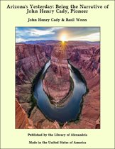Arizona's Yesterday: Being the Narrative of John Henry Cady, Pioneer