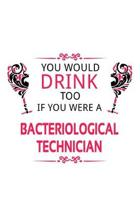 You Would Drink Too If You Were A Bacteriological Technician: Cool Bacteriological Technician Notebook, Journal Gift, Diary, Doodle Gift or Notebook -