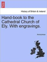Hand-Book to the Cathedral Church of Ely. with Engravings.