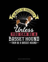 Always Be Yourself Unless You Can Be a Basset Hound Then Be a Basset Hound