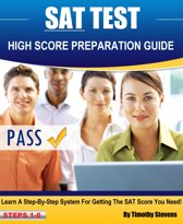 SAT High Score Preparation Guide: Learn A Step By Step System For Getting The SAT Score You Need!
