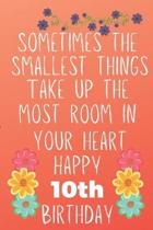 Sometimes The Smallest Things Take Up The Most Room In Your Heart Happy 10th Birthday: Funny 10th Birthday Gift Flower Floral Small things make the bi
