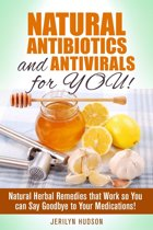 Natural Antibiotics and Antivirals for You! Natural Herbal Remedies that Work so You can Say Goodbye to Your Medications!