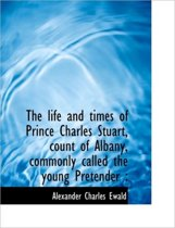 The Life and Times of Prince Charles Stuart, Count of Albany, Commonly Called the Young Pretender
