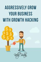 Aggressively Grow Your Business With Growth Hacking Marketing: Tips and Case Studies Showcasing Social Media, Advertising and Digital Marketing Techniques