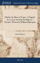 Othello, the Moor of Venice. a Tragedy. as It Is Now Acted by His Majesty's Servants. Written by William Shakespear