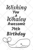 Wishing You A Whaley Awesome 74th Birthday: 74 Year Old Birthday Gift Pun Journal / Notebook / Diary / Unique Greeting Card Alternative