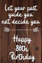 Let your past guide you not decide you 86th Birthday: 86 Year Old Birthday Gift Journal / Notebook / Diary / Unique Greeting Card Alternative