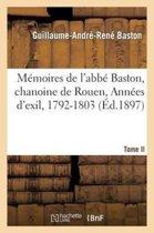 M�moires de l'Abb� Baston, Chanoine de Rouen. T. II, Ann�es d'Exil, 1792-1803