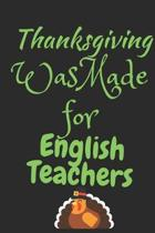Thanksgiving Was Made For English Teachers: Thanksgiving Notebook - For English Teachers Who Love To Gobble Turkey This Season Of Gratitude - Suitable